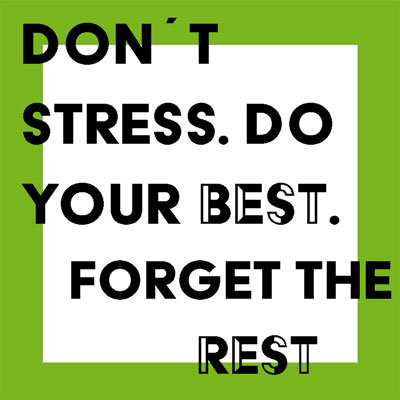 Don´t stress. Do your best. Forget the rest.